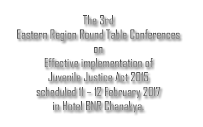 The 3rd Eastern Region Round Table Conferences on effective implementation of Juvenile Justice Act 2015 scheduled 11 – 12 February 2017 in Hotel BNR Chanakya.